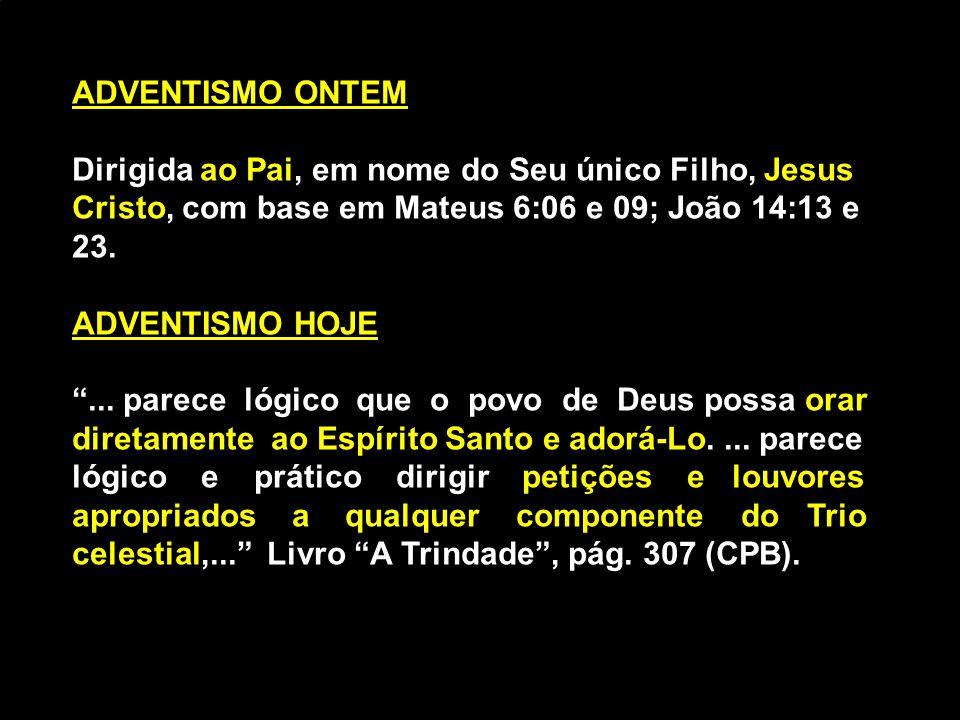 ADVENTISMO ONTEM Dirigida ao Pai, em nome do Seu único Filho, Jesus Cristo, com base em Mateus 6:06 e 09; João 14:13 e 23.