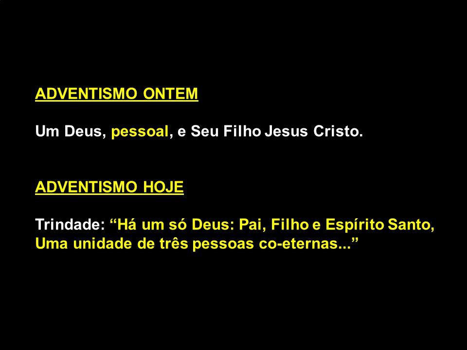 ADVENTISMO ONTEM Um Deus, pessoal, e Seu Filho Jesus Cristo. ADVENTISMO HOJE. Trindade: Há um só Deus: Pai, Filho e Espírito Santo,