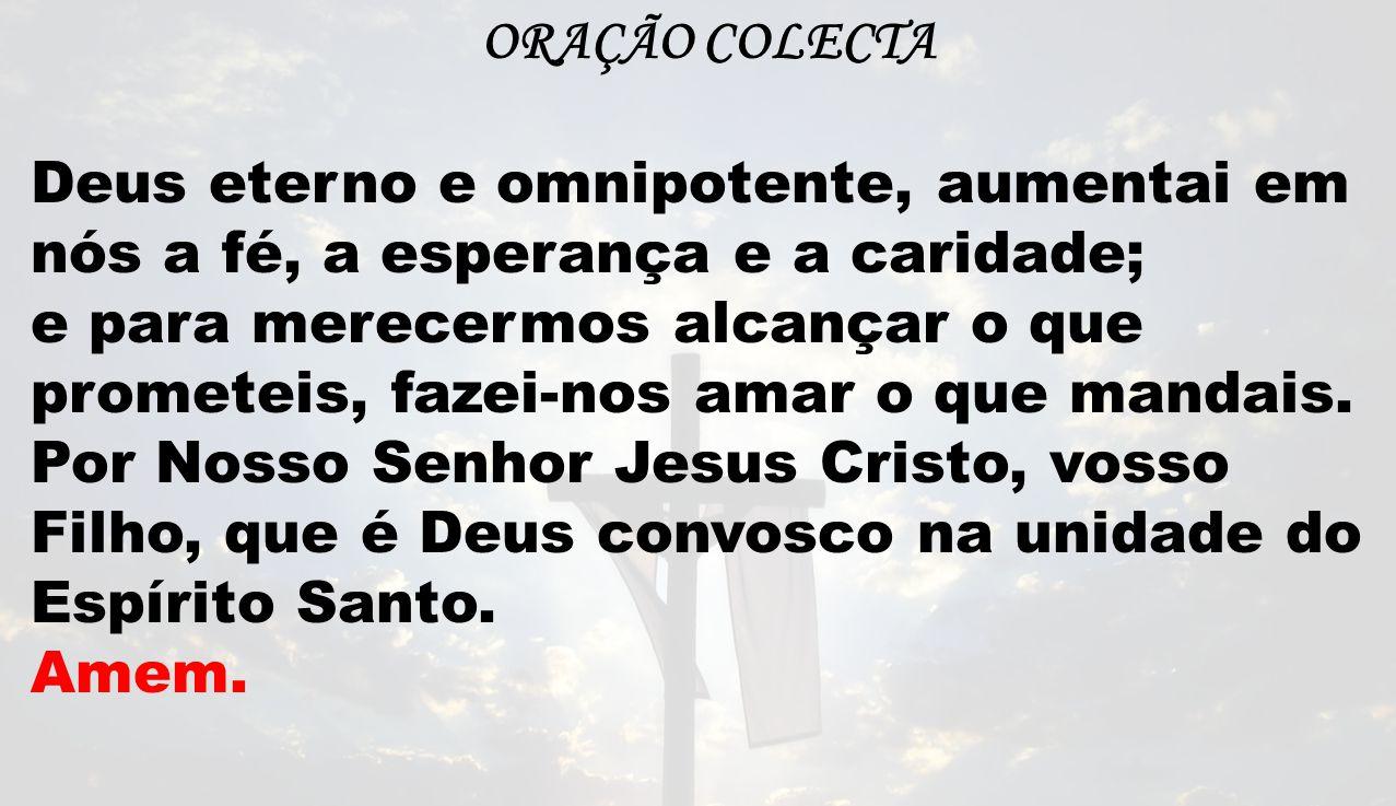 ORAÇÃO COLECTA Deus eterno e omnipotente, aumentai em nós a fé, a esperança e a caridade;