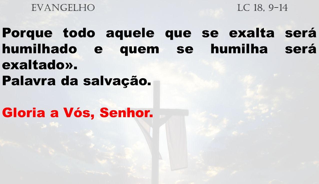 EVANGELHO Lc 18, 9-14 Porque todo aquele que se exalta será humilhado e quem se humilha será exaltado».