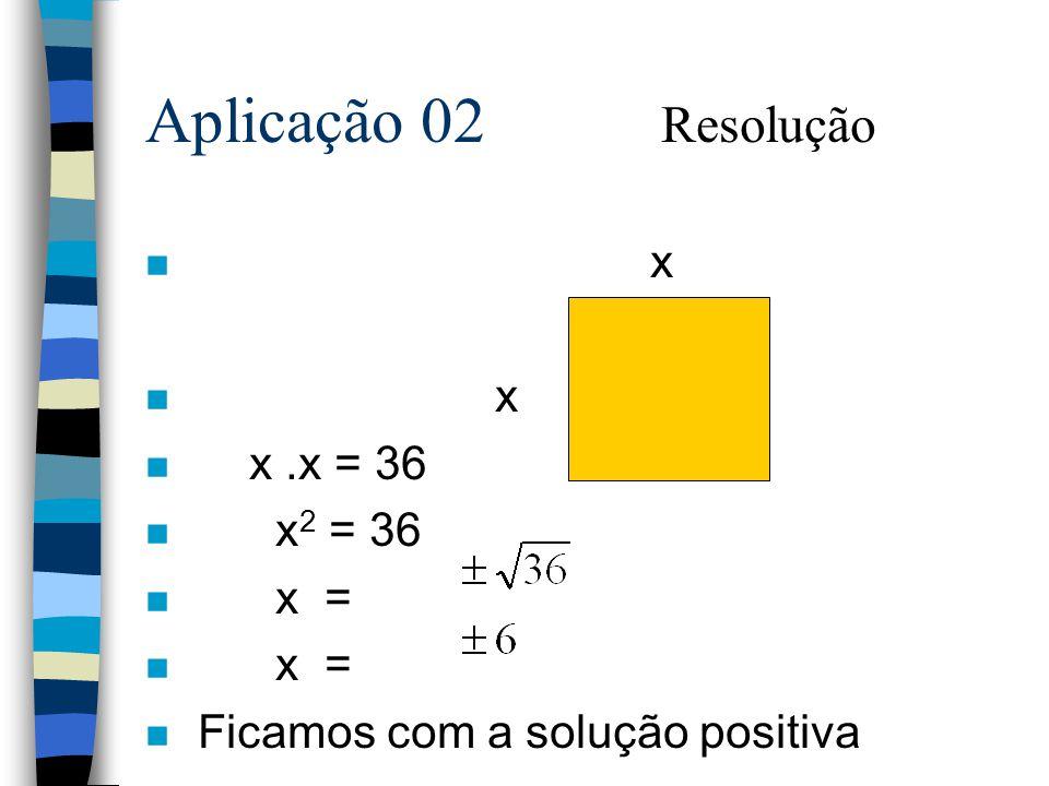 Aplicação 02 Resolução x x .x = 36 x2 = 36 x =