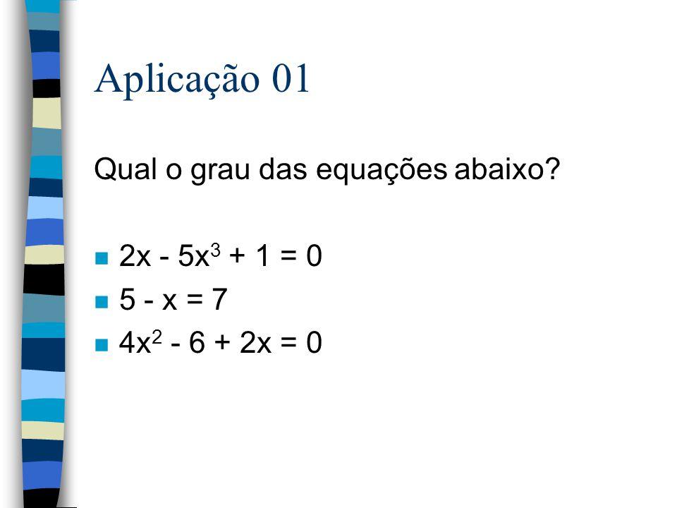 Aplicação 01 Qual o grau das equações abaixo 2x - 5x3 + 1 = 0