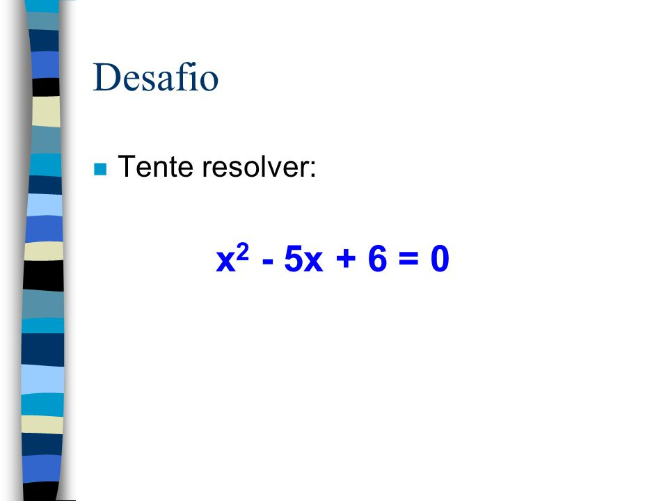 Desafio Tente resolver: x2 - 5x + 6 = 0