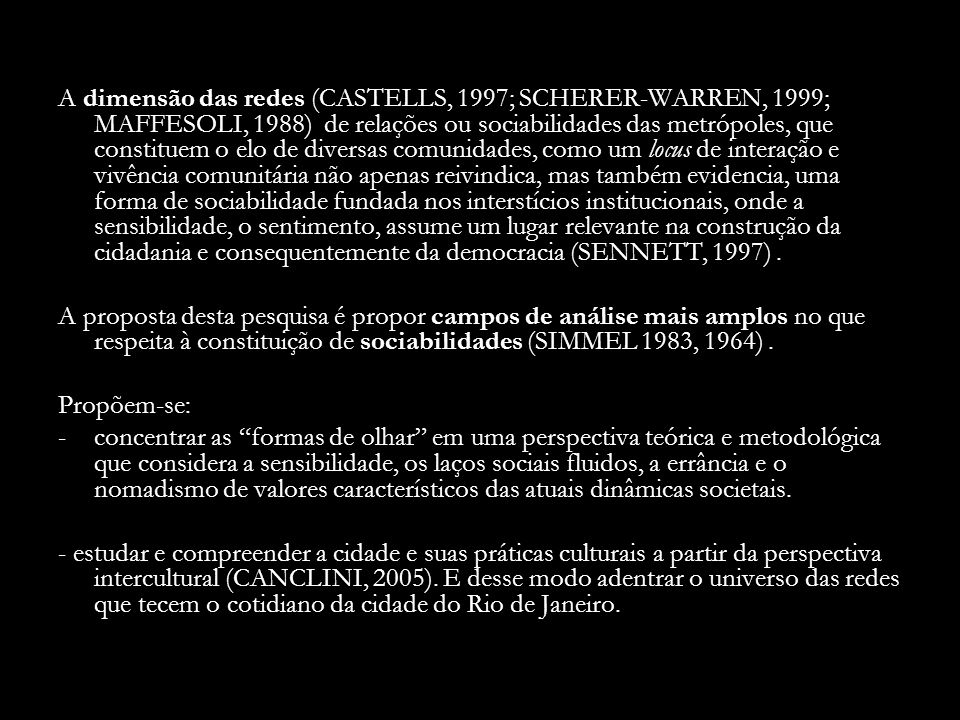 A dimensão das redes (CASTELLS, 1997; SCHERER-WARREN, 1999; MAFFESOLI, 1988) de relações ou sociabilidades das metrópoles, que constituem o elo de diversas comunidades, como um locus de interação e vivência comunitária não apenas reivindica, mas também evidencia, uma forma de sociabilidade fundada nos interstícios institucionais, onde a sensibilidade, o sentimento, assume um lugar relevante na construção da cidadania e consequentemente da democracia (SENNETT, 1997) .