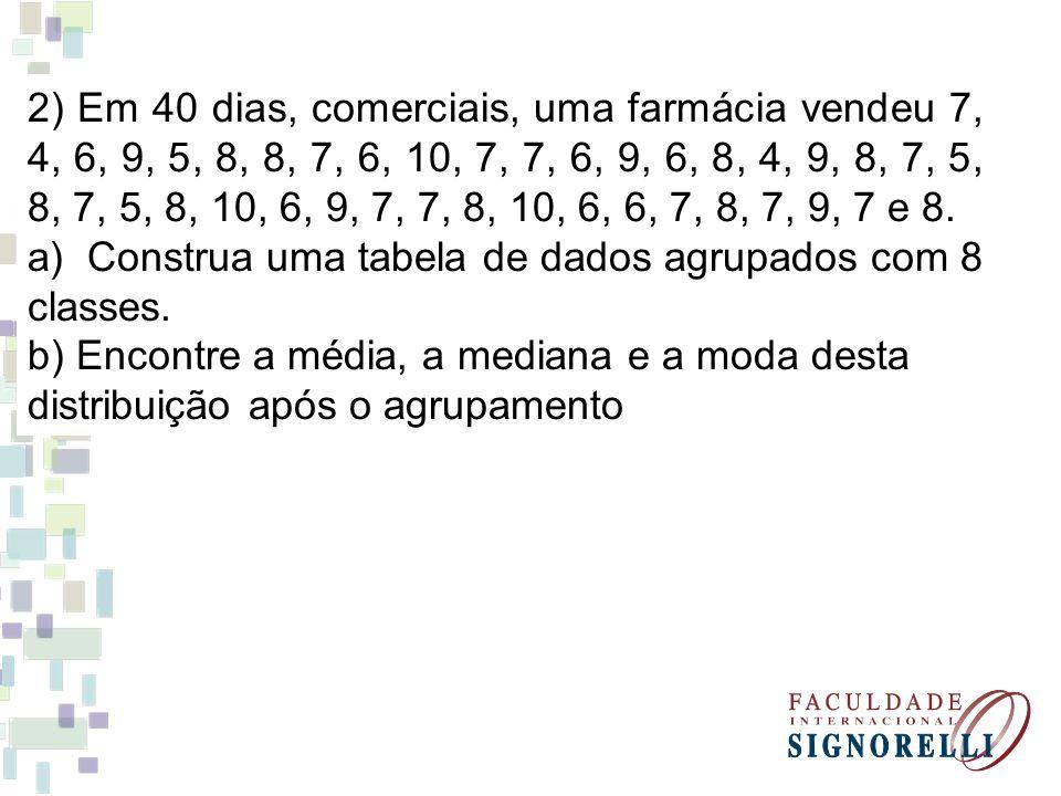 2) Em 40 dias, comerciais, uma farmácia vendeu 7, 4, 6, 9, 5, 8, 8, 7, 6, 10, 7, 7, 6, 9, 6, 8, 4, 9, 8, 7, 5, 8, 7, 5, 8, 10, 6, 9, 7, 7, 8, 10, 6, 6, 7, 8, 7, 9, 7 e 8.