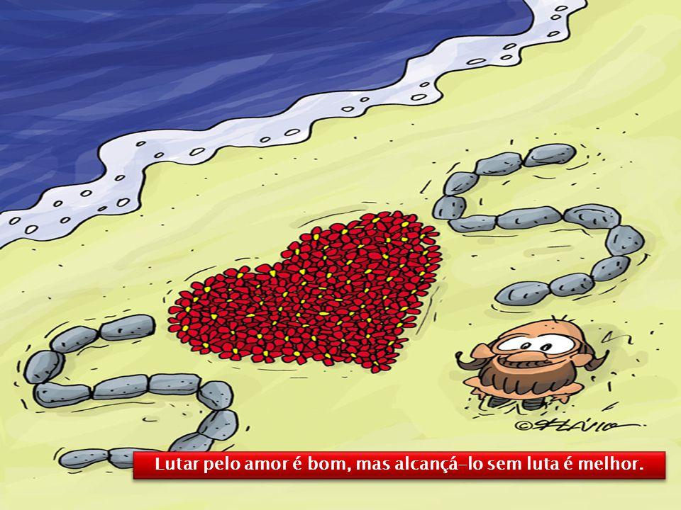 Lutar pelo amor é bom, mas alcançá-lo sem luta é melhor.