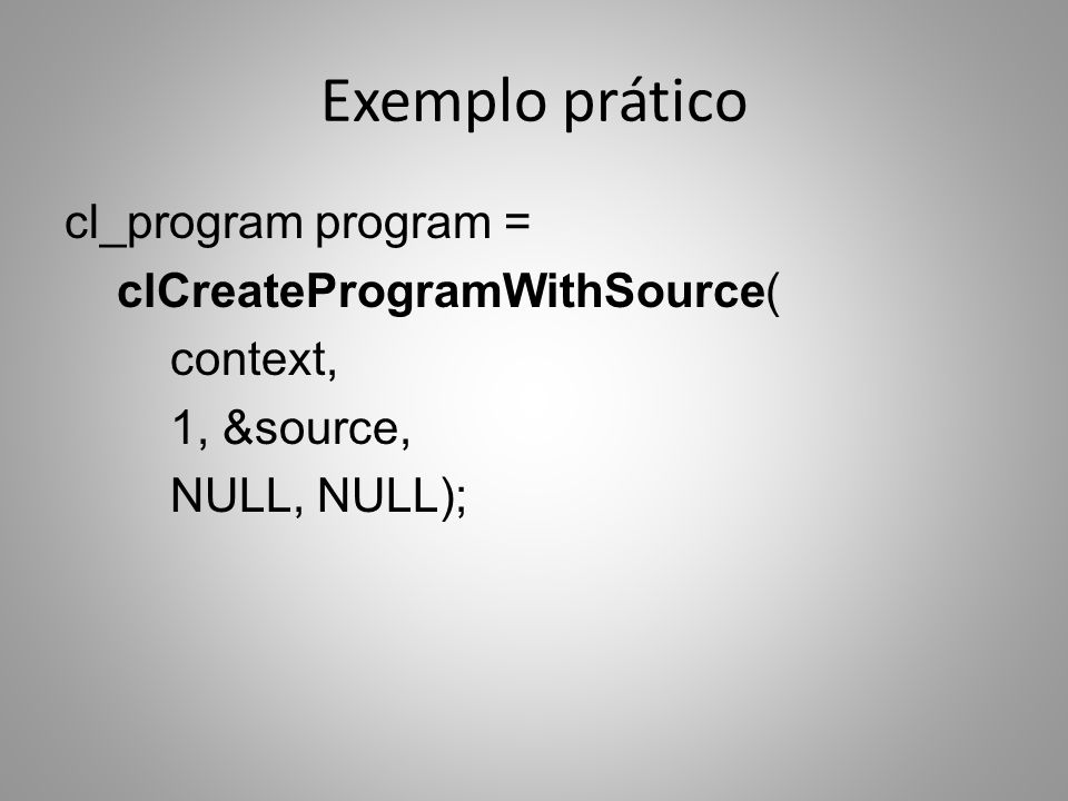Exemplo prático cl_program program = clCreateProgramWithSource( context, 1, &source, NULL, NULL);