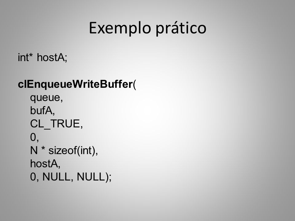 Exemplo prático int* hostA; clEnqueueWriteBuffer( queue, bufA, CL_TRUE, 0, N * sizeof(int), hostA, 0, NULL, NULL);