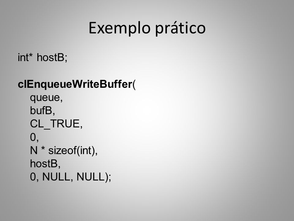 Exemplo prático int* hostB; clEnqueueWriteBuffer( queue, bufB, CL_TRUE, 0, N * sizeof(int), hostB, 0, NULL, NULL);