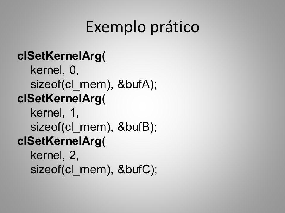 Exemplo prático clSetKernelArg( kernel, 0, sizeof(cl_mem), &bufA); kernel, 1, sizeof(cl_mem), &bufB); kernel, 2, sizeof(cl_mem), &bufC);
