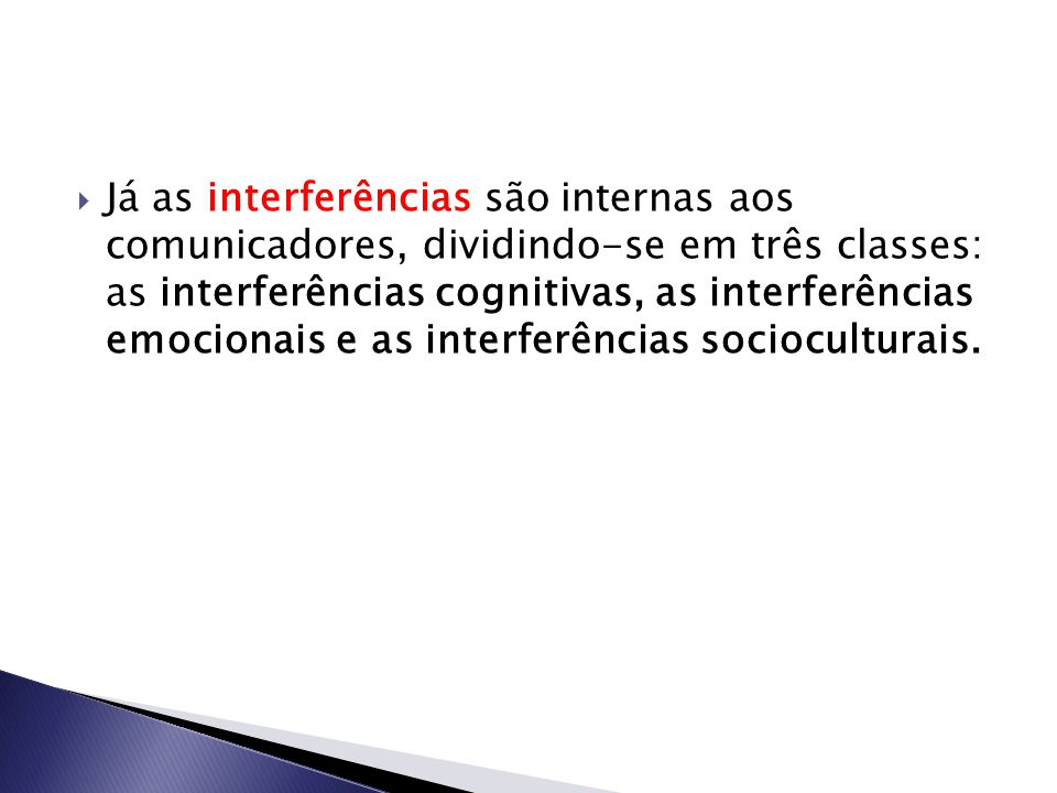 Já as interferências são internas aos comunicadores, dividindo-se em três classes: as interferências cognitivas, as interferências emocionais e as interferências socioculturais.