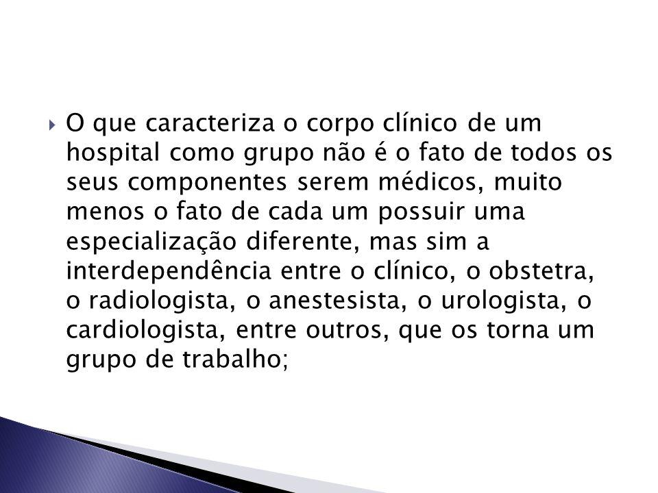 O que caracteriza o corpo clínico de um hospital como grupo não é o fato de todos os seus componentes serem médicos, muito menos o fato de cada um possuir uma especialização diferente, mas sim a interdependência entre o clínico, o obstetra, o radiologista, o anestesista, o urologista, o cardiologista, entre outros, que os torna um grupo de trabalho;