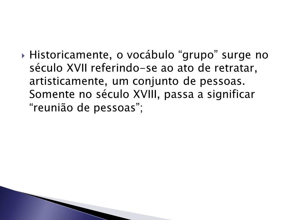 Historicamente, o vocábulo grupo surge no século XVII referindo-se ao ato de retratar, artisticamente, um conjunto de pessoas.