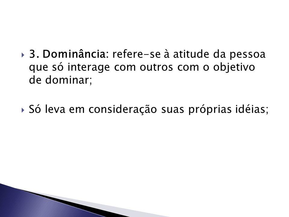 3. Dominância: refere-se à atitude da pessoa que só interage com outros com o objetivo de dominar;