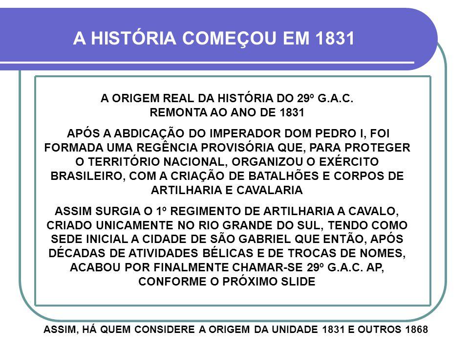 A HISTÓRIA COMEÇOU EM 1831 A ORIGEM REAL DA HISTÓRIA DO 29º G.A.C. REMONTA AO ANO DE 1831.