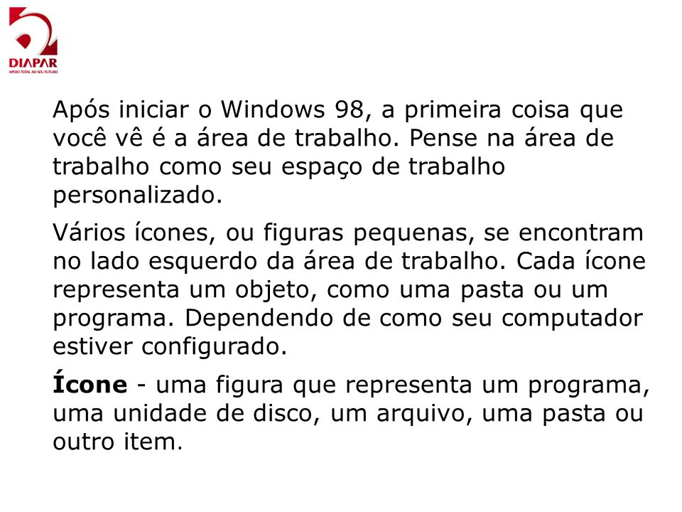 Após iniciar o Windows 98, a primeira coisa que você vê é a área de trabalho. Pense na área de trabalho como seu espaço de trabalho personalizado.