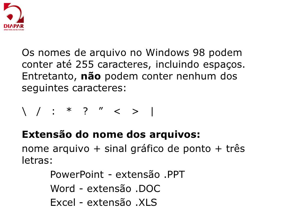 Os nomes de arquivo no Windows 98 podem conter até 255 caracteres, incluindo espaços. Entretanto, não podem conter nenhum dos seguintes caracteres: