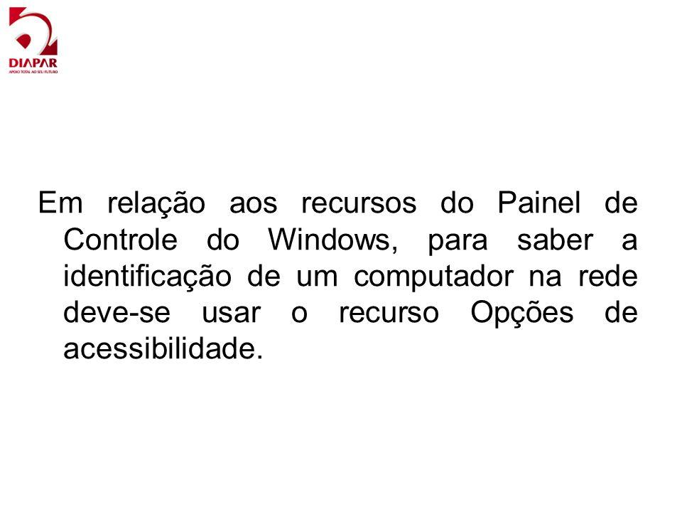 Em relação aos recursos do Painel de Controle do Windows, para saber a identificação de um computador na rede deve-se usar o recurso Opções de acessibilidade.
