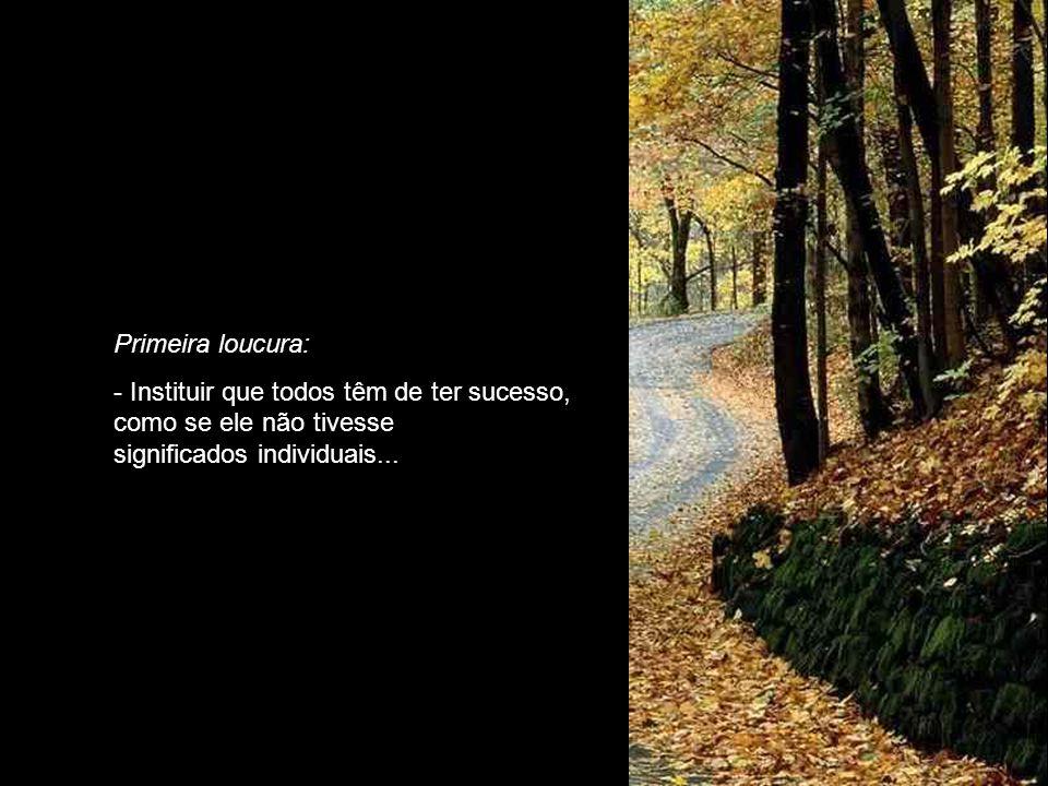 Primeira loucura: - Instituir que todos têm de ter sucesso, como se ele não tivesse significados individuais...