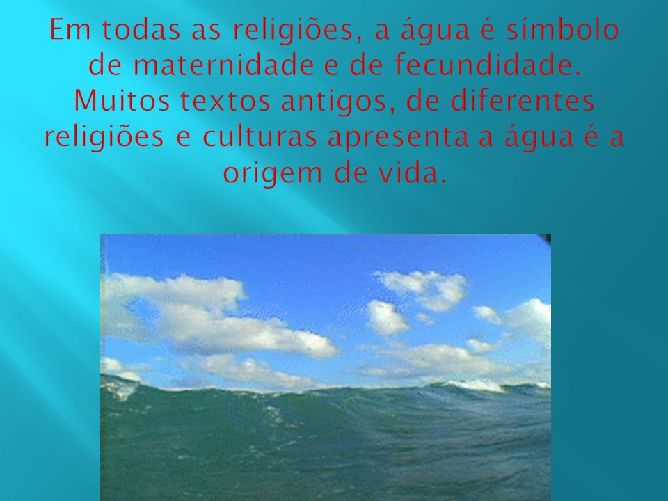 Em todas as religiões, a água é símbolo de maternidade e de fecundidade.