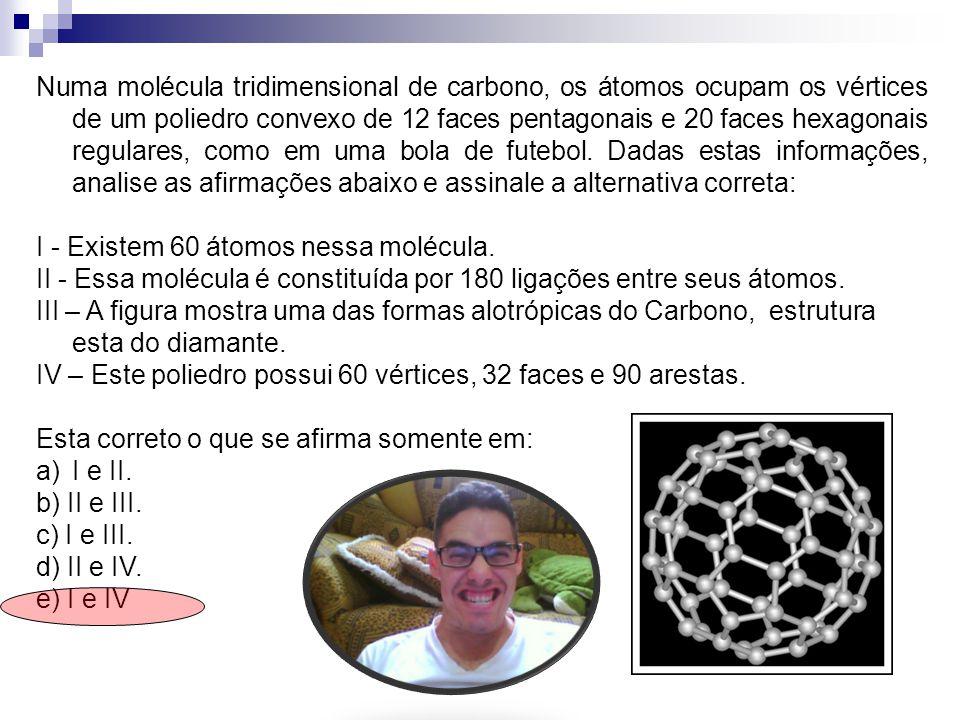 Numa molécula tridimensional de carbono, os átomos ocupam os vértices de um poliedro convexo de 12 faces pentagonais e 20 faces hexagonais regulares, como em uma bola de futebol. Dadas estas informações, analise as afirmações abaixo e assinale a alternativa correta: