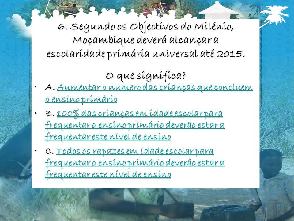 6. Segundo os Objectivos do Milénio, Moçambique deverá alcançar a escolaridade primária universal até 2015. O que significa