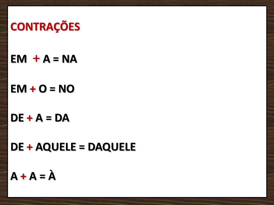 CONTRAÇÕES EM + A = NA EM + O = NO DE + A = DA DE + AQUELE = DAQUELE A + A = À