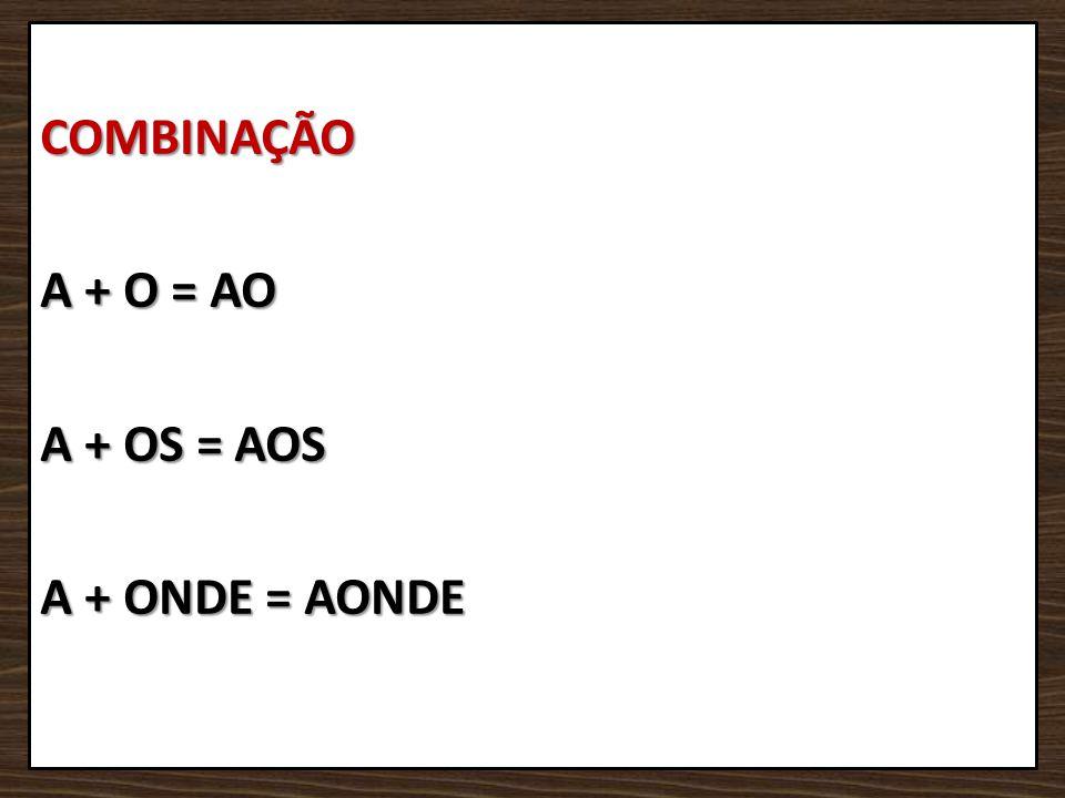 COMBINAÇÃO A + O = AO A + OS = AOS A + ONDE = AONDE