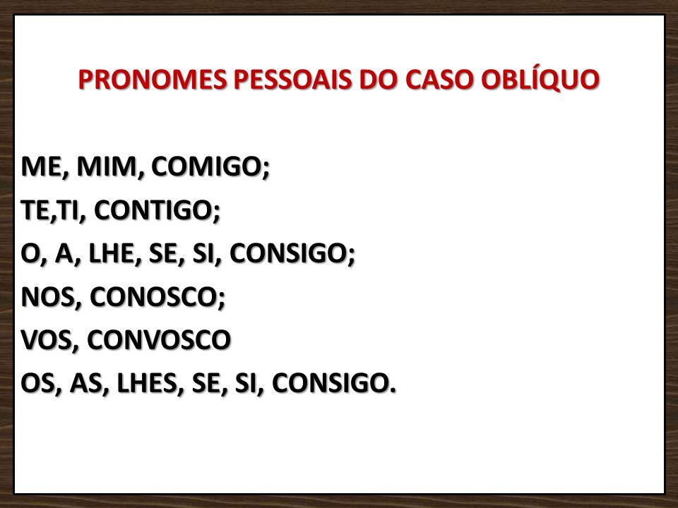 PRONOMES PESSOAIS DO CASO OBLÍQUO ME, MIM, COMIGO; TE,TI, CONTIGO; O, A, LHE, SE, SI, CONSIGO; NOS, CONOSCO; VOS, CONVOSCO OS, AS, LHES, SE, SI, CONSIGO.