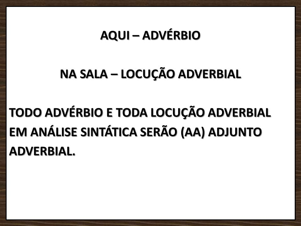 AQUI – ADVÉRBIO NA SALA – LOCUÇÃO ADVERBIAL TODO ADVÉRBIO E TODA LOCUÇÃO ADVERBIAL EM ANÁLISE SINTÁTICA SERÃO (AA) ADJUNTO ADVERBIAL.