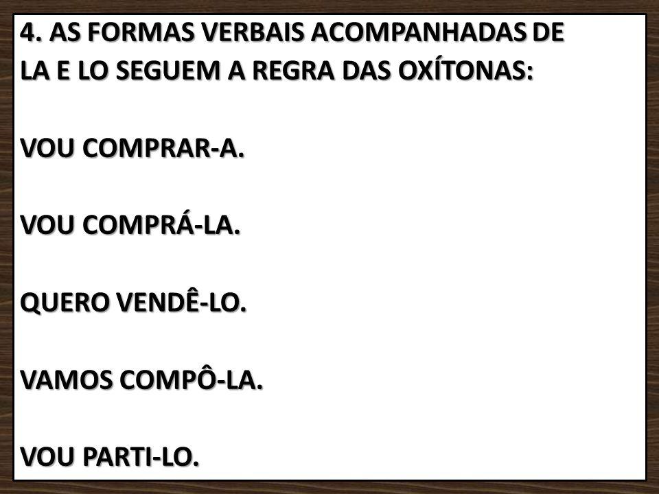 4. AS FORMAS VERBAIS ACOMPANHADAS DE LA E LO SEGUEM A REGRA DAS OXÍTONAS: VOU COMPRAR-A.