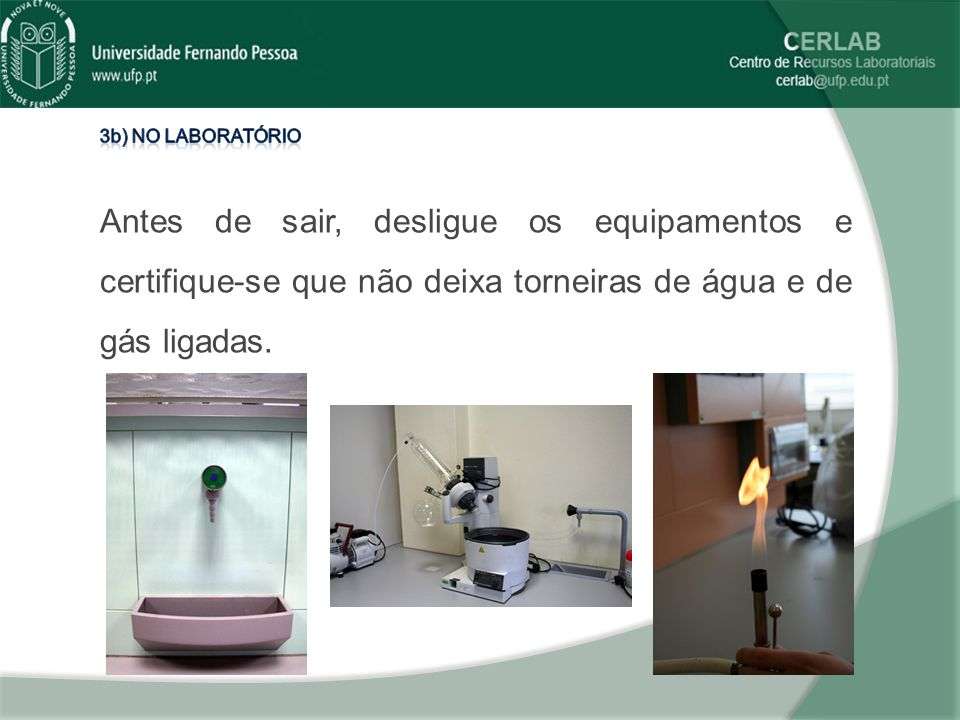 3b) No laboratório Antes de sair, desligue os equipamentos e certifique-se que não deixa torneiras de água e de gás ligadas.