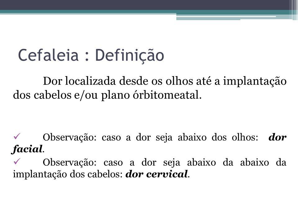Cefaleia : Definição Dor localizada desde os olhos até a implantação dos cabelos e/ou plano órbitomeatal.