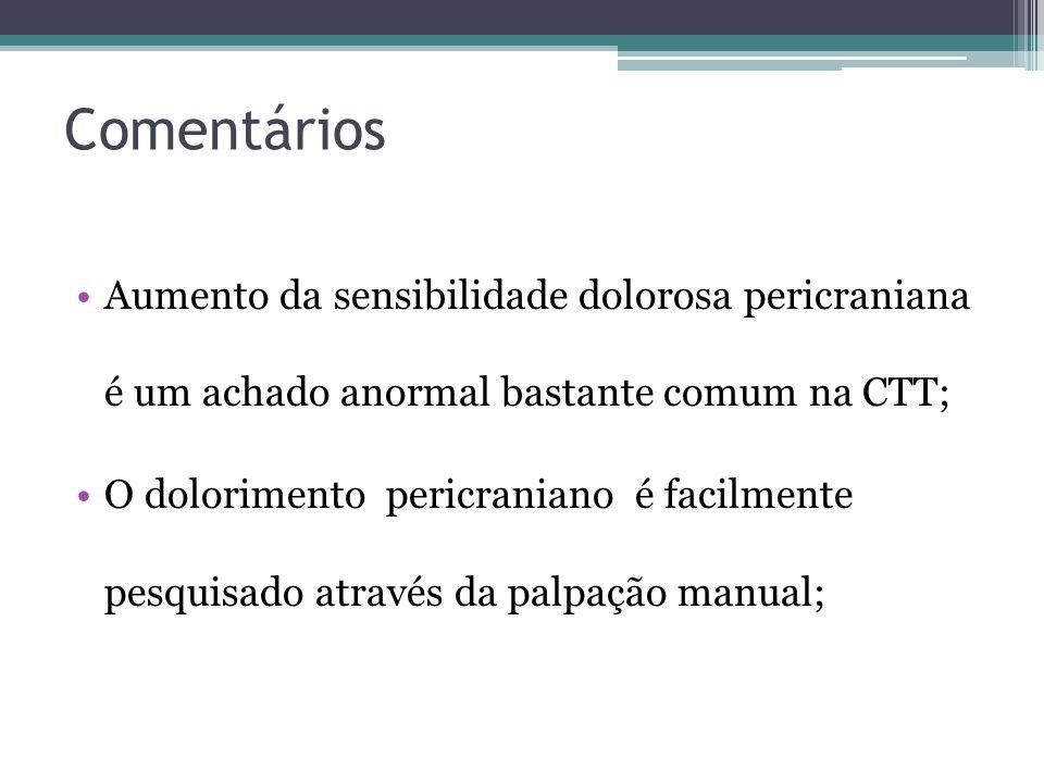 Comentários Aumento da sensibilidade dolorosa pericraniana é um achado anormal bastante comum na CTT;