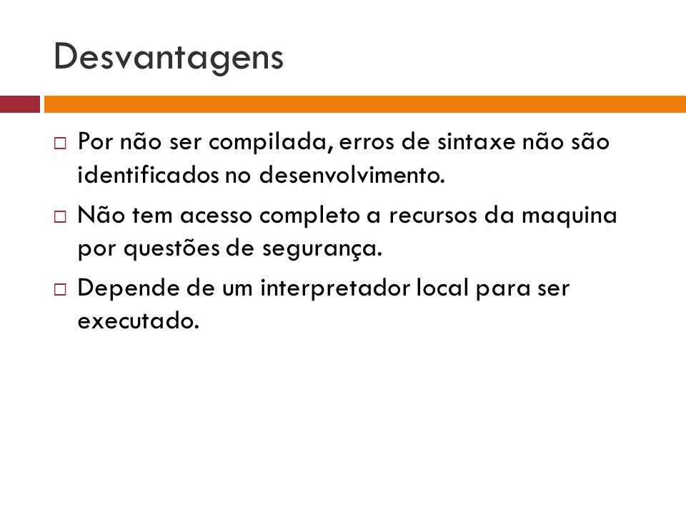 Desvantagens Por não ser compilada, erros de sintaxe não são identificados no desenvolvimento.