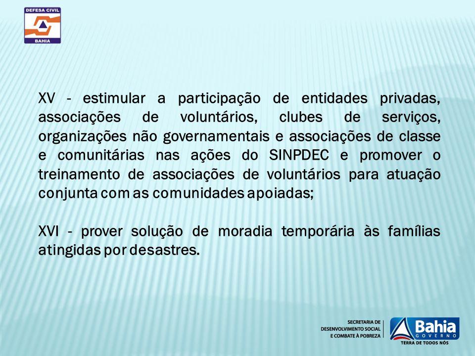 XV - estimular a participação de entidades privadas, associações de voluntários, clubes de serviços, organizações não governamentais e associações de classe e comunitárias nas ações do SINPDEC e promover o treinamento de associações de voluntários para atuação conjunta com as comunidades apoiadas;