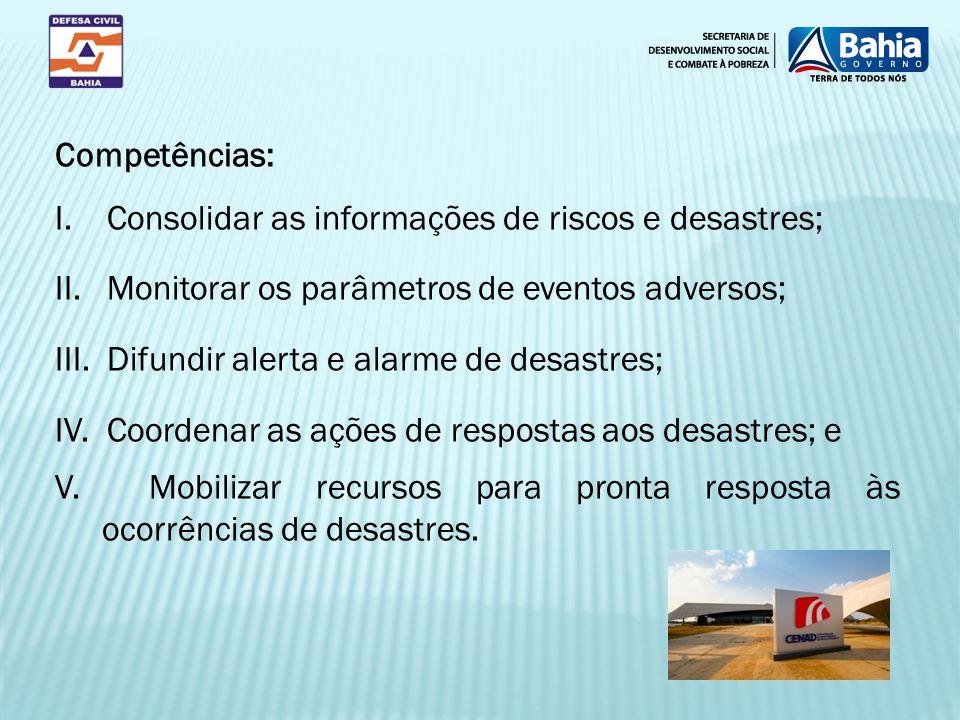 Competências: I. Consolidar as informações de riscos e desastres; II. Monitorar os parâmetros de eventos adversos;