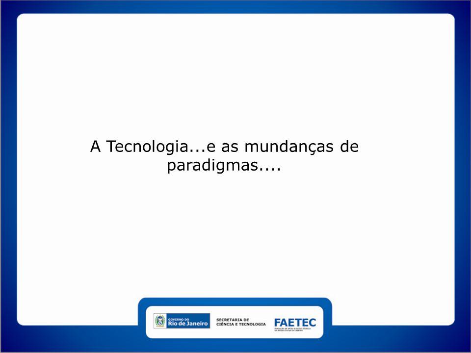 A Tecnologia...e as mundanças de paradigmas....