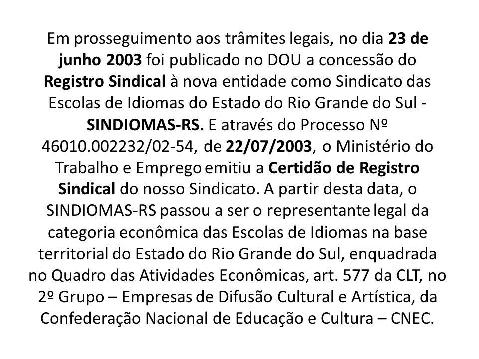 Em prosseguimento aos trâmites legais, no dia 23 de junho 2003 foi publicado no DOU a concessão do Registro Sindical à nova entidade como Sindicato das Escolas de Idiomas do Estado do Rio Grande do Sul - SINDIOMAS-RS.