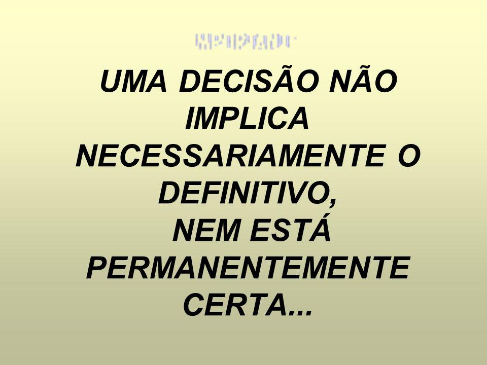 UMA DECISÃO NÃO IMPLICA NECESSARIAMENTE O DEFINITIVO, NEM ESTÁ PERMANENTEMENTE CERTA...