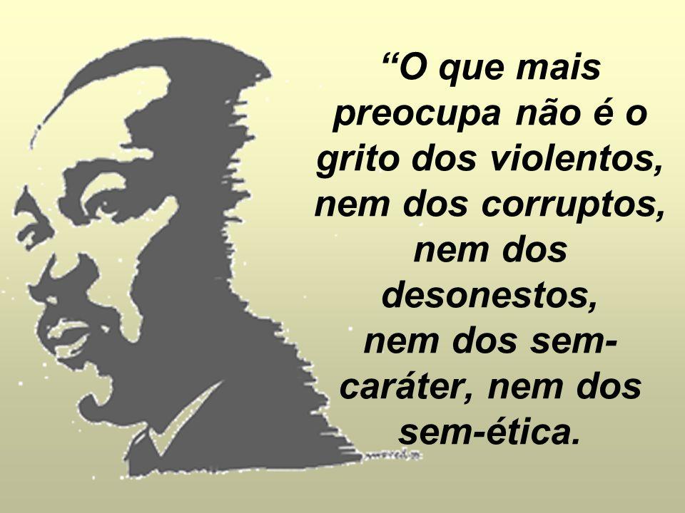 O que mais preocupa não é o grito dos violentos, nem dos corruptos, nem dos desonestos, nem dos sem-caráter, nem dos sem-ética.