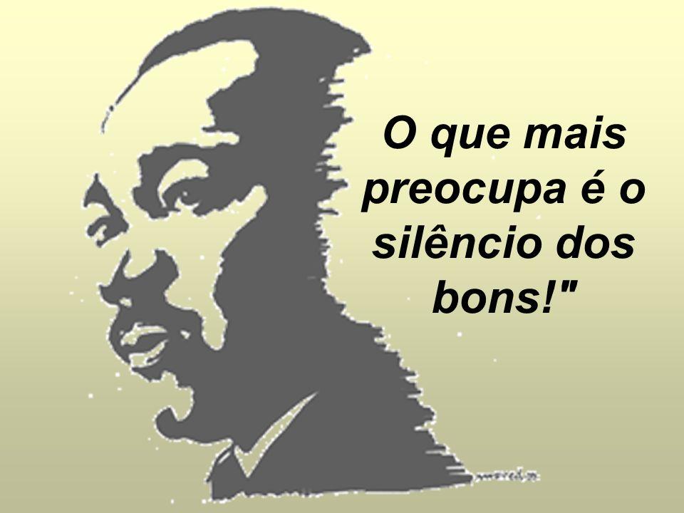 O que mais preocupa é o silêncio dos bons!