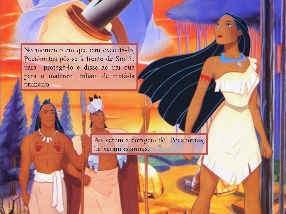 No momento em que iam executá-lo, Pocahontas pôs-se à frente de Smith, para protegê-lo e disse ao pai que para o matarem tinham de matá-la primeiro.