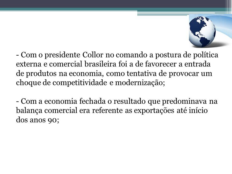 Com o presidente Collor no comando a postura de política externa e comercial brasileira foi a de favorecer a entrada de produtos na economia, como tentativa de provocar um choque de competitividade e modernização;