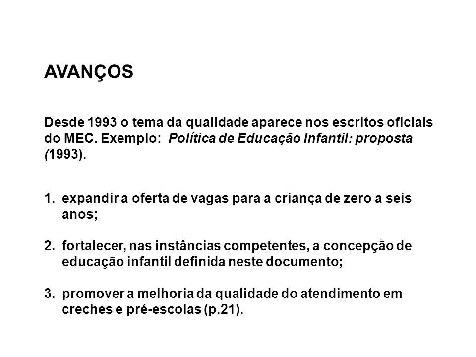 AVANÇOS Desde 1993 o tema da qualidade aparece nos escritos oficiais do MEC. Exemplo: Política de Educação Infantil: proposta (1993).