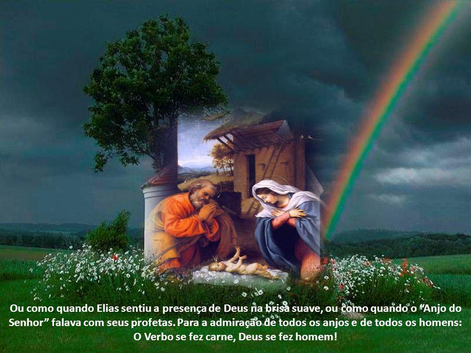 Ou como quando Elias sentiu a presença de Deus na brisa suave, ou como quando o Anjo do Senhor falava com seus profetas.
