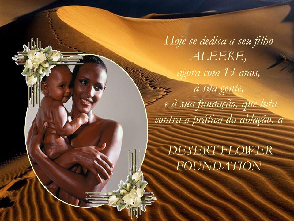 Hoje se dedica a seu filho ALEEKE, agora com 13 anos, à sua gente, e à sua fundação, que luta contra a prática da ablação, a DESERT FLOWER FOUNDATION