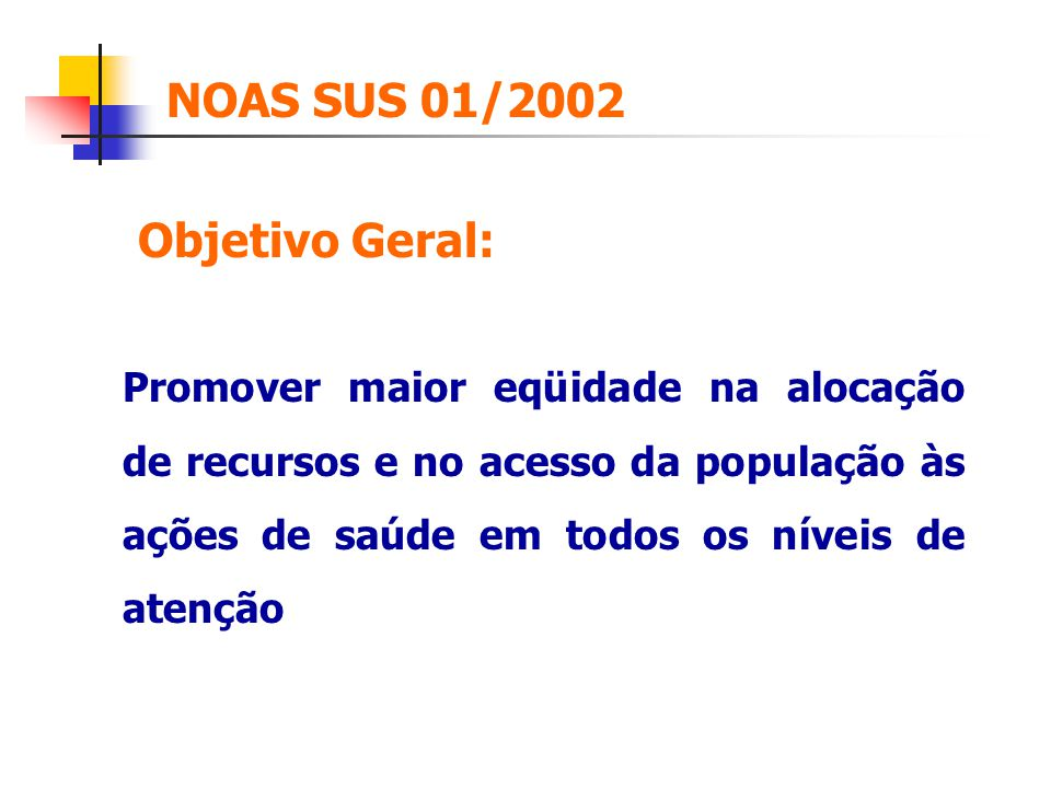 NOAS SUS 01/2002 Objetivo Geral: