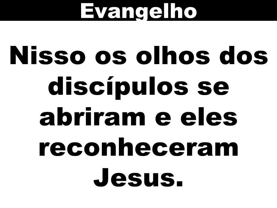 Nisso os olhos dos discípulos se abriram e eles reconheceram Jesus.