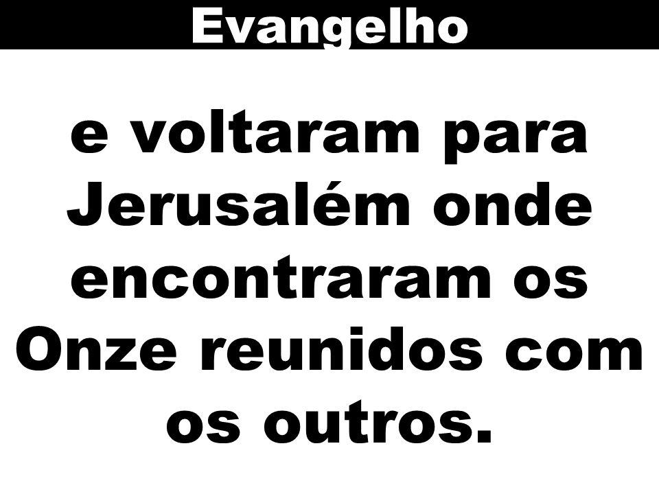 Evangelho e voltaram para Jerusalém onde encontraram os Onze reunidos com os outros. 122